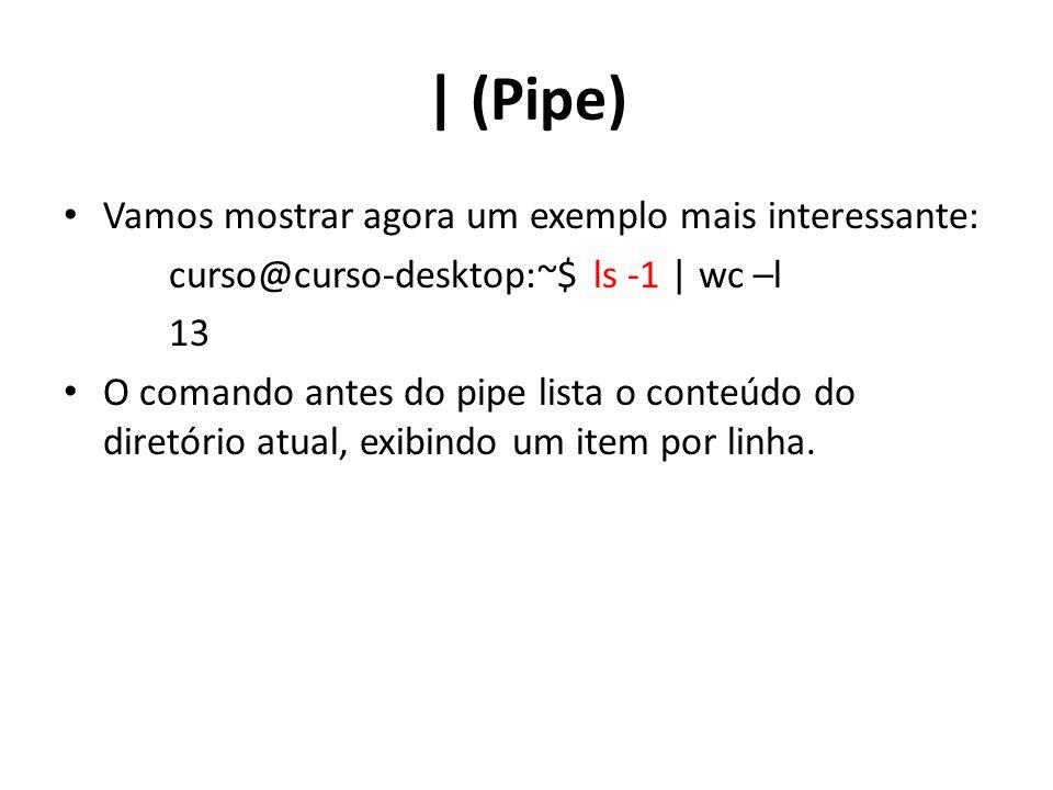 | (Pipe) Vamos mostrar agora um exemplo mais interessante: curso@curso-desktop:~$ ls -1 | wc –l 13 O comando antes do pipe lista o conteúdo do diretório atual, exibindo um item por linha.