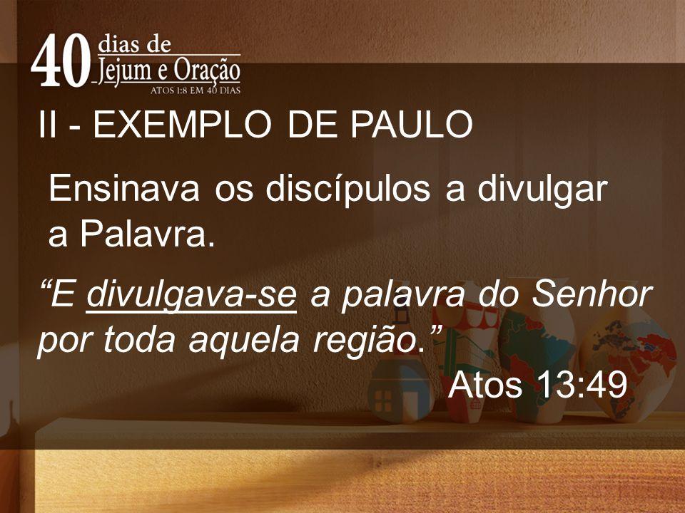 II - EXEMPLO DE PAULO Ensinava os discípulos a divulgar a Palavra.