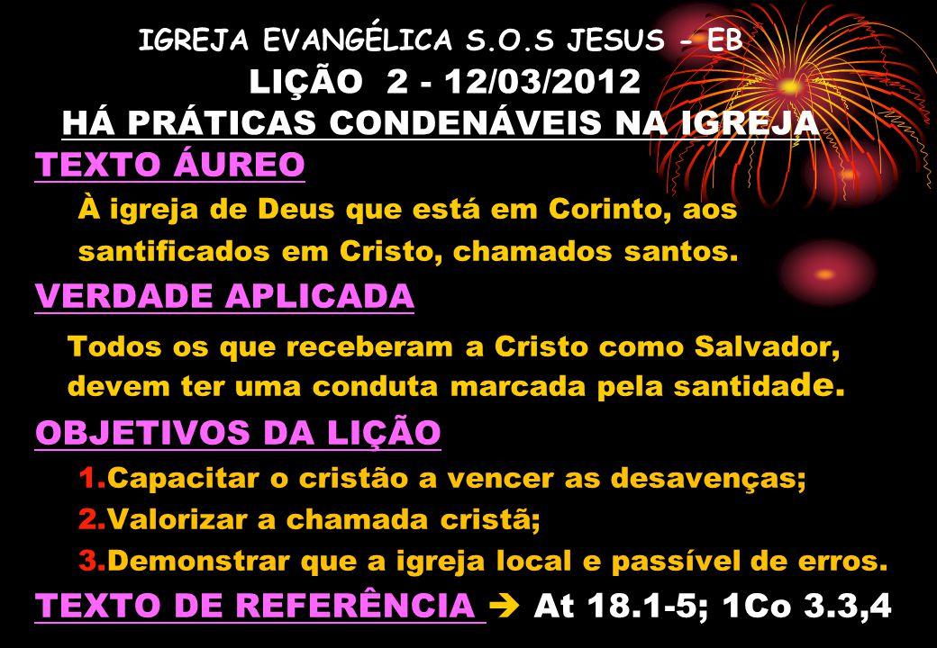 IGREJA EVANGÉLICA S.O.S JESUS - EB LIÇÃO 2 - 12/03/2012 HÁ PRÁTICAS CONDENÁVEIS NA IGREJA TEXTO ÁUREO À igreja de Deus que está em Corinto, aos santificados em Cristo, chamados santos.