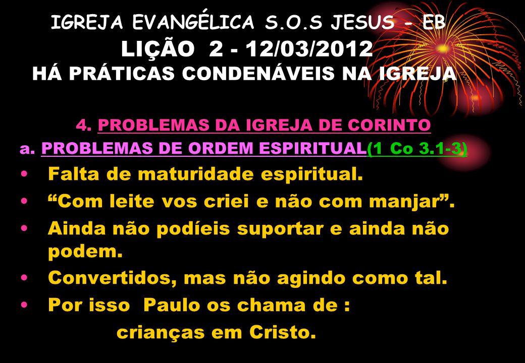 IGREJA EVANGÉLICA S.O.S JESUS - EB LIÇÃO 2 - 12/03/2012 HÁ PRÁTICAS CONDENÁVEIS NA IGREJA 4. PROBLEMAS DA IGREJA DE CORINTO a. PROBLEMAS DE ORDEM ESPI