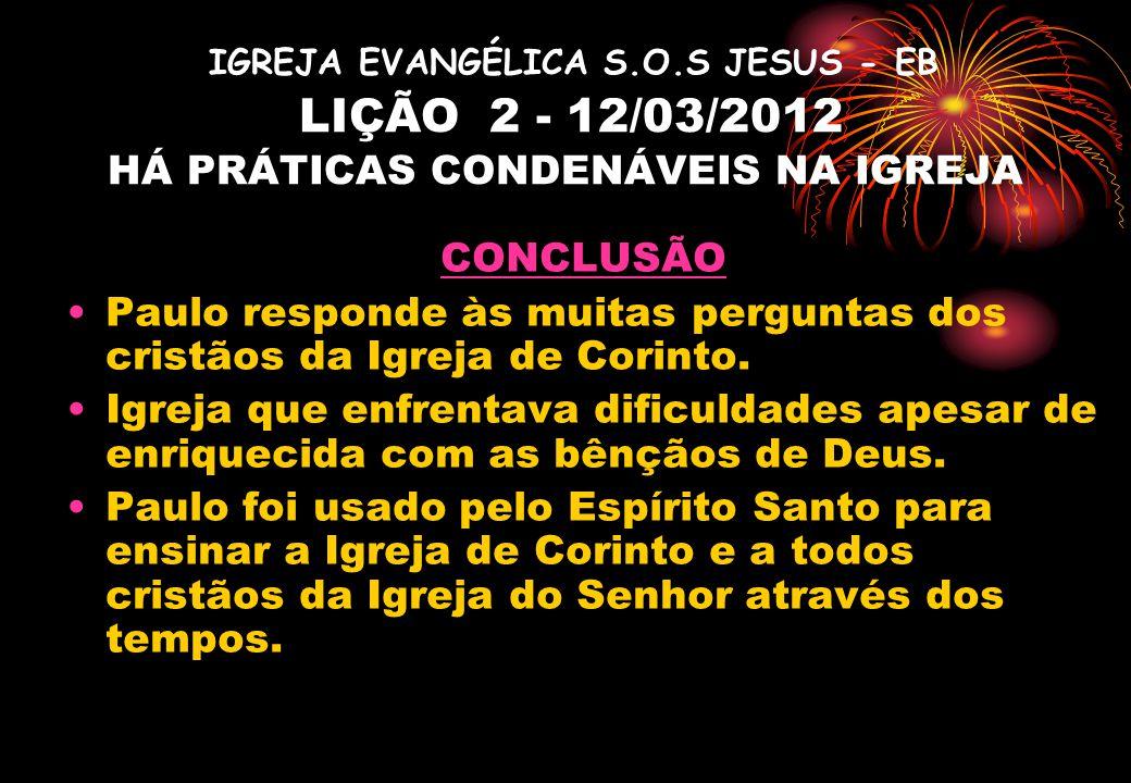 IGREJA EVANGÉLICA S.O.S JESUS - EB LIÇÃO 2 - 12/03/2012 HÁ PRÁTICAS CONDENÁVEIS NA IGREJA CONCLUSÃO Paulo responde às muitas perguntas dos cristãos da Igreja de Corinto.