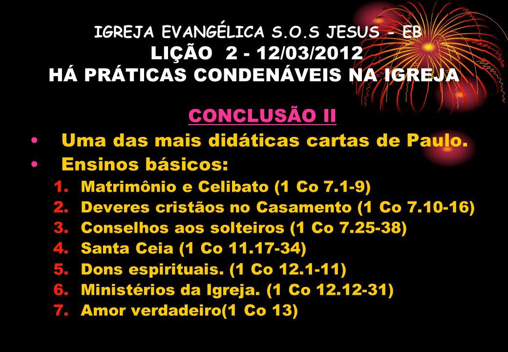 IGREJA EVANGÉLICA S.O.S JESUS - EB LIÇÃO 2 - 12/03/2012 HÁ PRÁTICAS CONDENÁVEIS NA IGREJA CONCLUSÃO II Uma das mais didáticas cartas de Paulo.