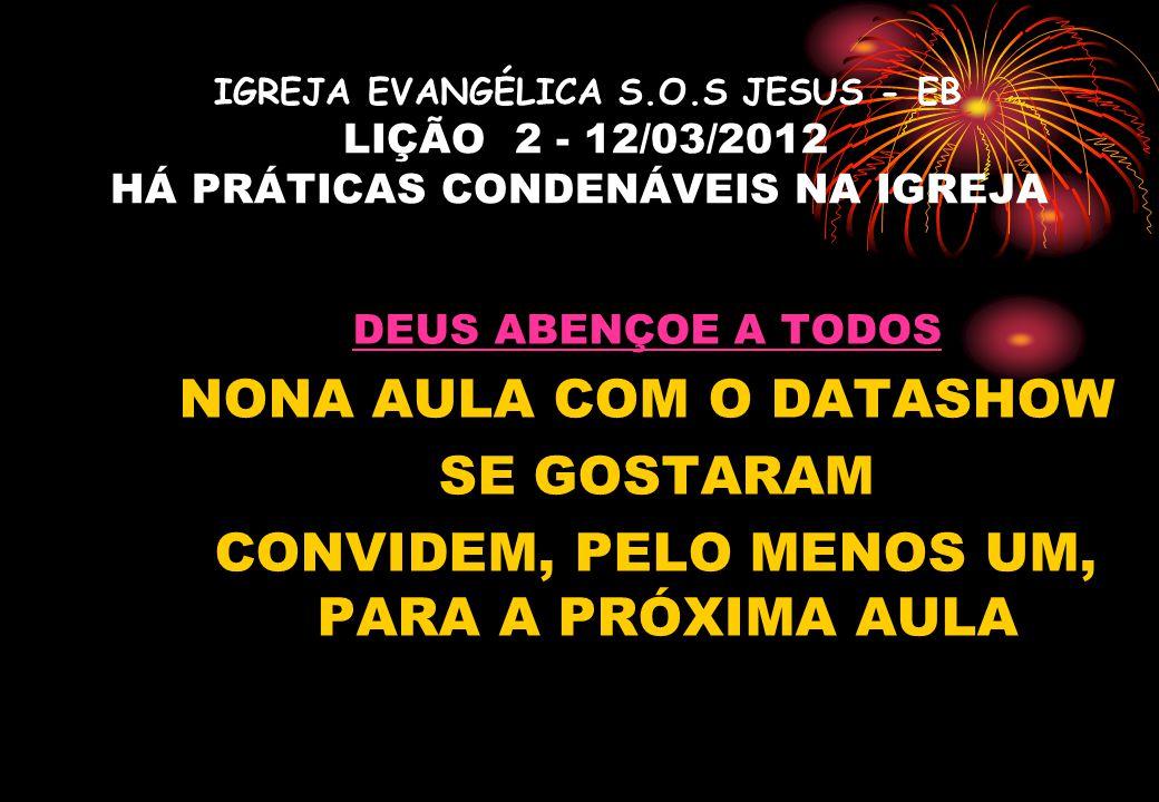 IGREJA EVANGÉLICA S.O.S JESUS - EB LIÇÃO 2 - 12/03/2012 HÁ PRÁTICAS CONDENÁVEIS NA IGREJA DEUS ABENÇOE A TODOS NONA AULA COM O DATASHOW SE GOSTARAM CO