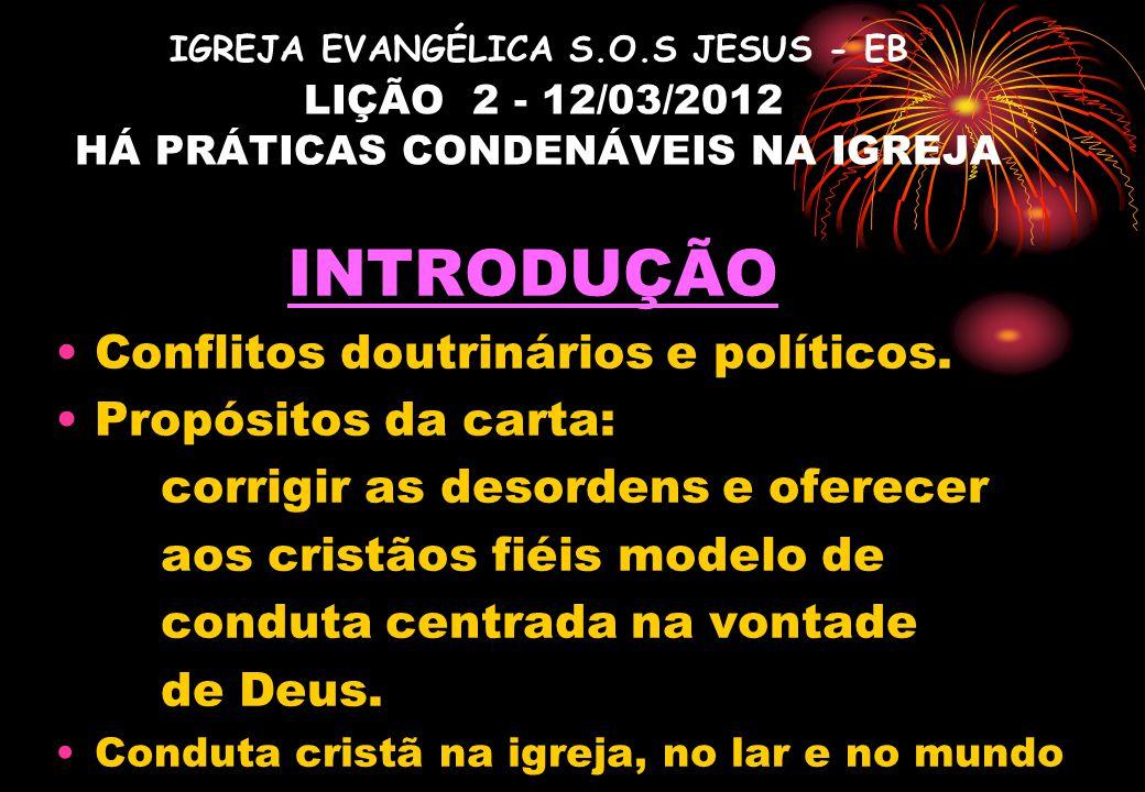 IGREJA EVANGÉLICA S.O.S JESUS - EB LIÇÃO 2 - 12/03/2012 HÁ PRÁTICAS CONDENÁVEIS NA IGREJA INTRODUÇÃO Conflitos doutrinários e políticos. Propósitos da