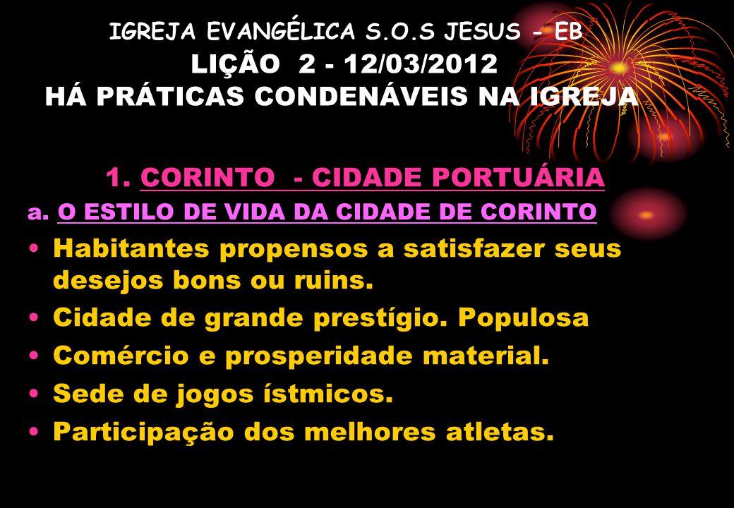 IGREJA EVANGÉLICA S.O.S JESUS - EB LIÇÃO 2 - 12/03/2012 HÁ PRÁTICAS CONDENÁVEIS NA IGREJA 1. CORINTO - CIDADE PORTUÁRIA a. O ESTILO DE VIDA DA CIDADE