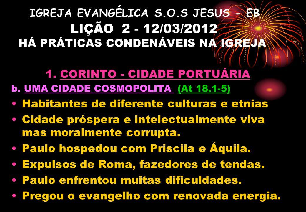IGREJA EVANGÉLICA S.O.S JESUS - EB LIÇÃO 2 - 12/03/2012 HÁ PRÁTICAS CONDENÁVEIS NA IGREJA 1. CORINTO - CIDADE PORTUÁRIA b. UMA CIDADE COSMOPOLITA (At
