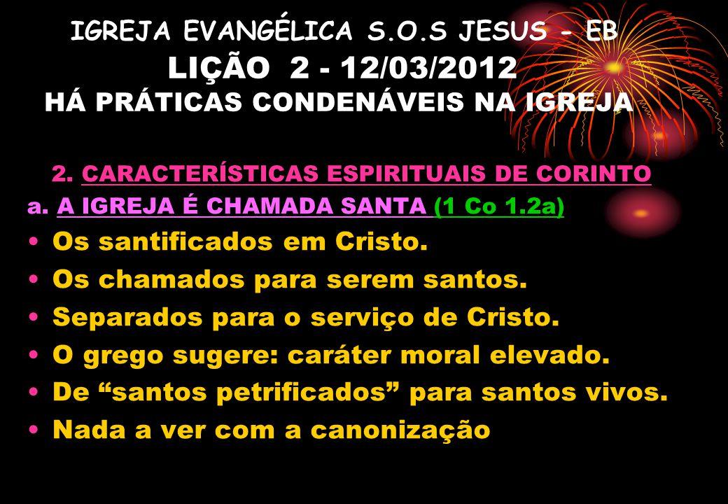 IGREJA EVANGÉLICA S.O.S JESUS - EB LIÇÃO 2 - 12/03/2012 HÁ PRÁTICAS CONDENÁVEIS NA IGREJA 2. CARACTERÍSTICAS ESPIRITUAIS DE CORINTO a. A IGREJA É CHAM