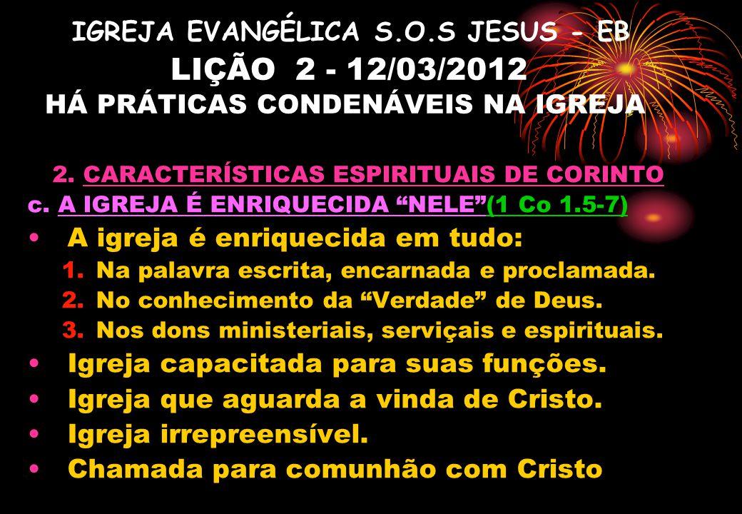 IGREJA EVANGÉLICA S.O.S JESUS - EB LIÇÃO 2 - 12/03/2012 HÁ PRÁTICAS CONDENÁVEIS NA IGREJA 2. CARACTERÍSTICAS ESPIRITUAIS DE CORINTO c. A IGREJA É ENRI