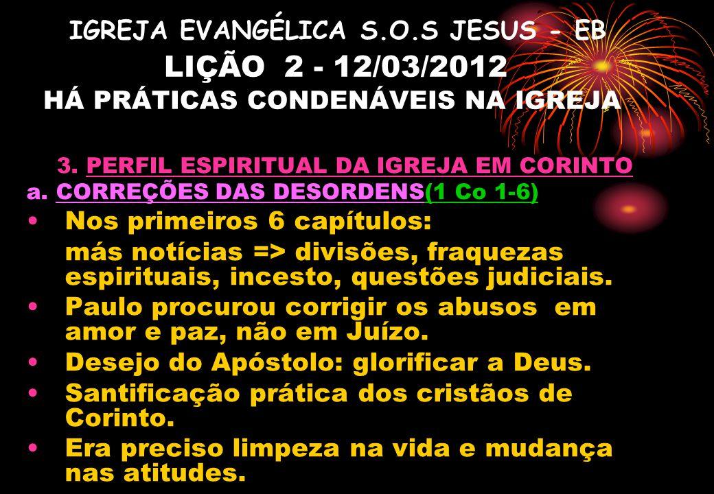IGREJA EVANGÉLICA S.O.S JESUS - EB LIÇÃO 2 - 12/03/2012 HÁ PRÁTICAS CONDENÁVEIS NA IGREJA 3. PERFIL ESPIRITUAL DA IGREJA EM CORINTO a. CORREÇÕES DAS D