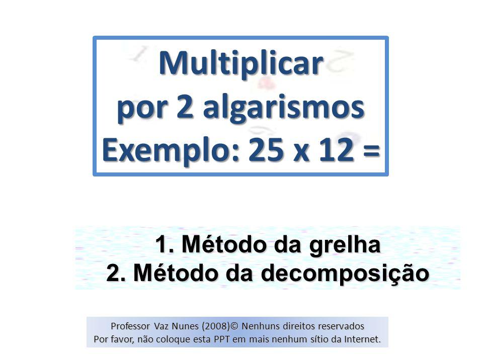 Multiplicar por 2 algarismos Exemplo: 25 x 12 = 1. Método da grelha 2. Método da decomposição Professor Vaz Nunes (2008)© Nenhuns direitos reservados