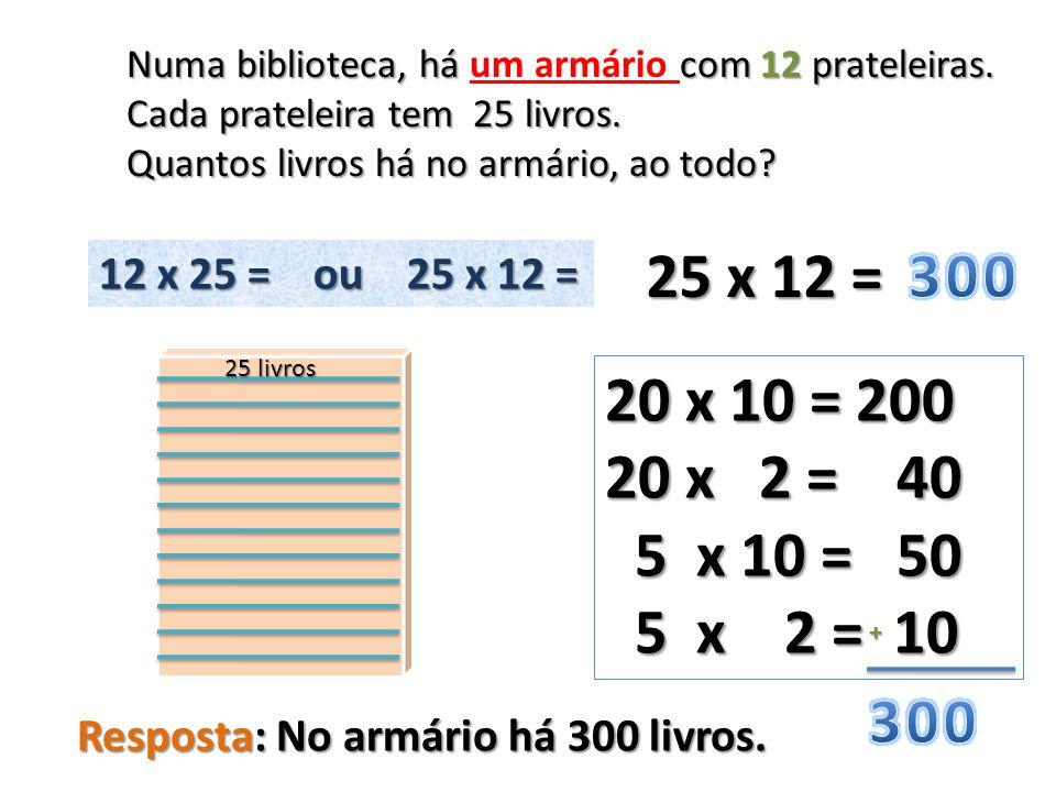 25 x 12 = 20 x 10 = 200 20 x 2 = 40 5 x 10 = 50 5 x 10 = 50 5 x 2 = 10 5 x 2 = 10 + Numa biblioteca, há com 12 prateleiras. Numa biblioteca, há um arm