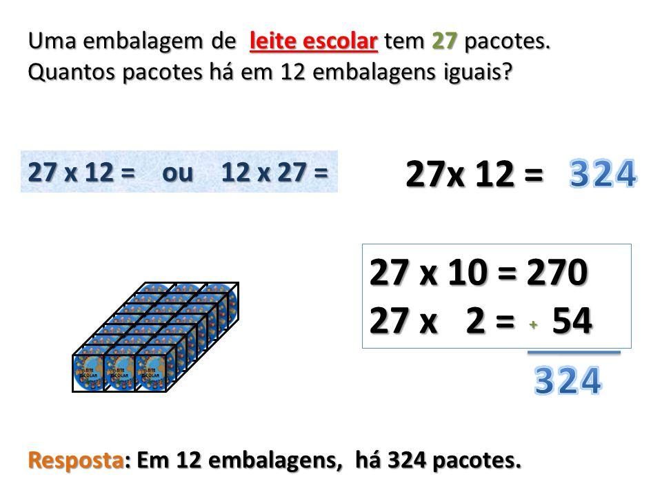 27x 12 = 27 x 10 = 270 27 x 2 = 54 + Uma embalagem de leite escolar tem 27 pacotes. Quantos pacotes há em 12 embalagens iguais? 27 x 12 = ou 12 x 27 =