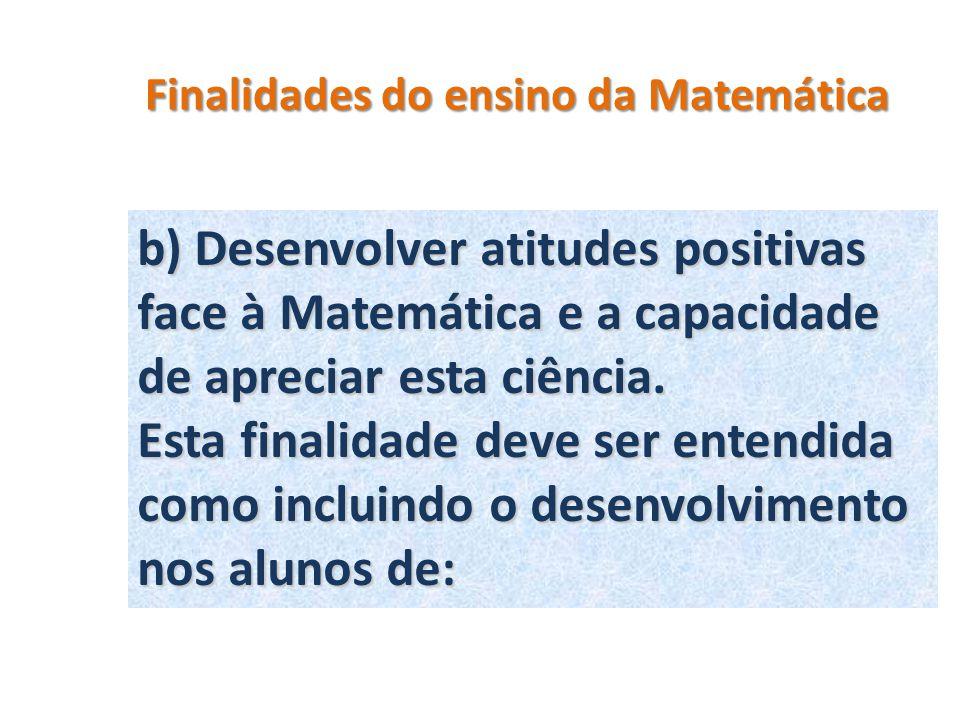 Finalidades do ensino da Matemática b) Desenvolver atitudes positivas face à Matemática e a capacidade de apreciar esta ciência. Esta finalidade deve