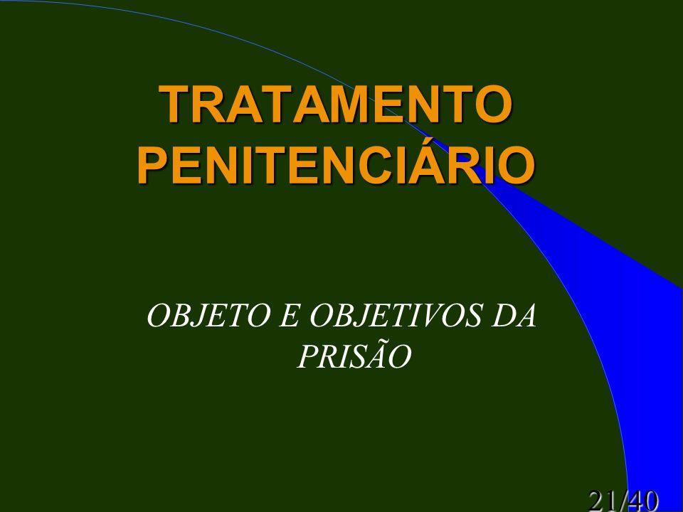 21/40 TRATAMENTO PENITENCIÁRIO OBJETO E OBJETIVOS DA PRISÃO