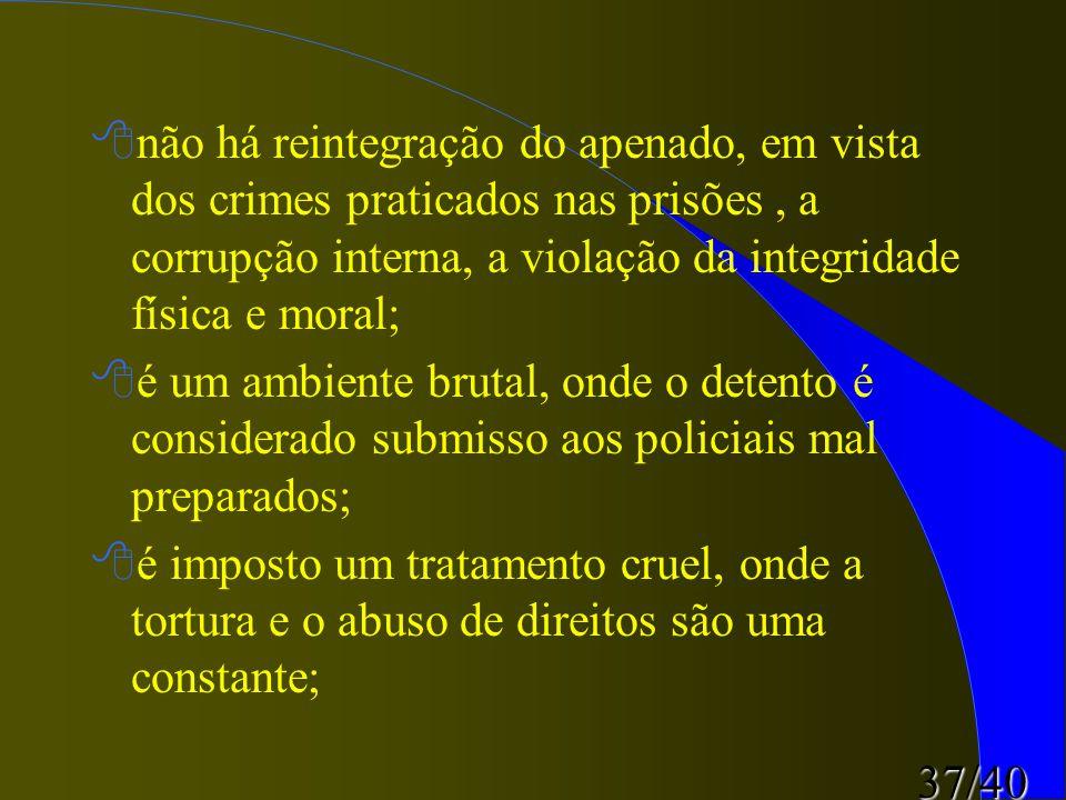 37/40 8não há reintegração do apenado, em vista dos crimes praticados nas prisões, a corrupção interna, a violação da integridade física e moral; 8é u
