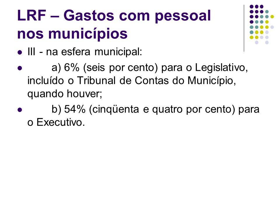 LRF – Gastos com pessoal nos municípios III - na esfera municipal: a) 6% (seis por cento) para o Legislativo, incluído o Tribunal de Contas do Municíp
