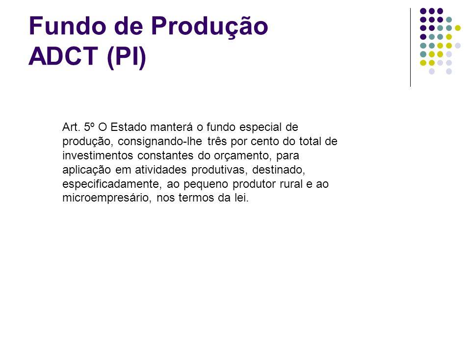 Fundo de Produção ADCT (PI) Art. 5º O Estado manterá o fundo especial de produção, consignando-lhe três por cento do total de investimentos constantes