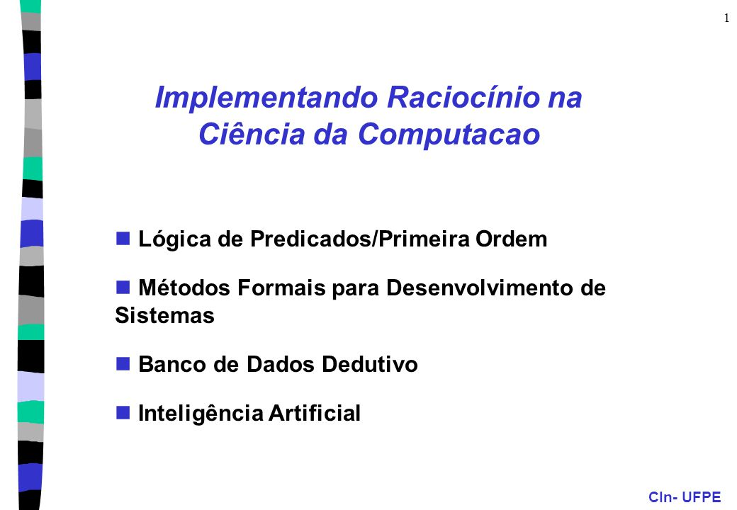 CIn- UFPE 1 Implementando Raciocínio na Ciência da Computacao Lógica de Predicados/Primeira Ordem Métodos Formais para Desenvolvimento de Sistemas Banco de Dados Dedutivo Inteligência Artificial