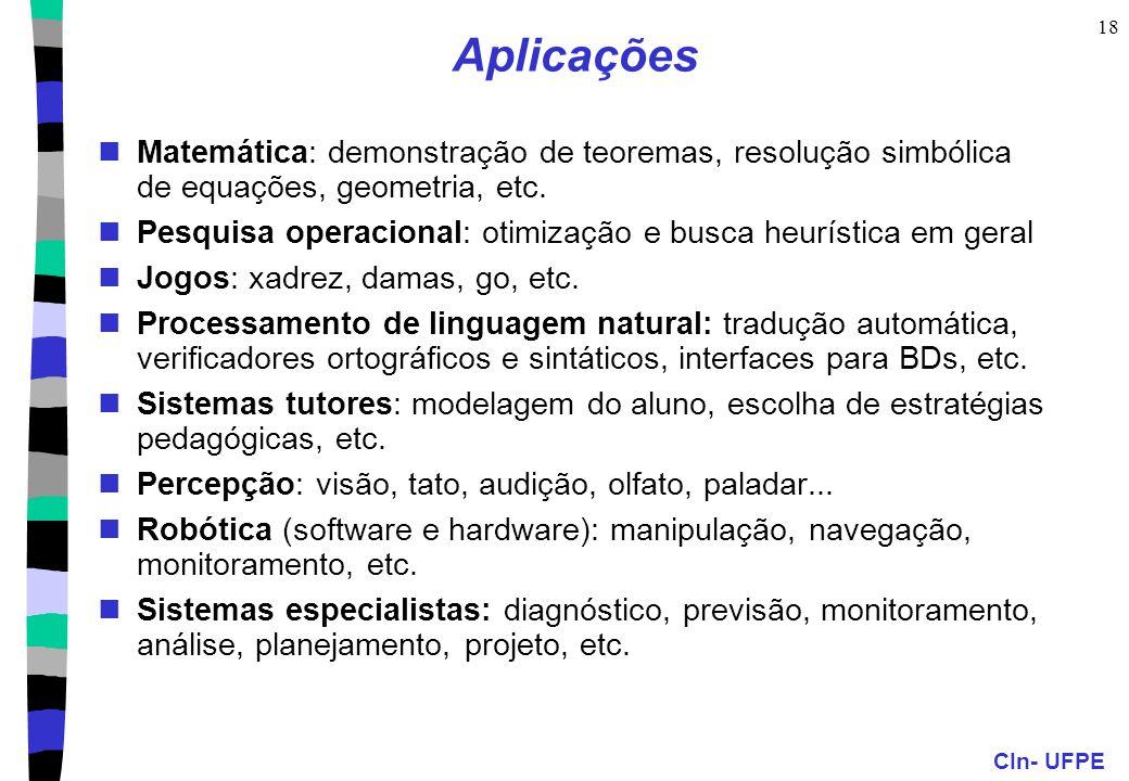 CIn- UFPE 18 Aplicações Matemática: demonstração de teoremas, resolução simbólica de equações, geometria, etc. Pesquisa operacional: otimização e busc