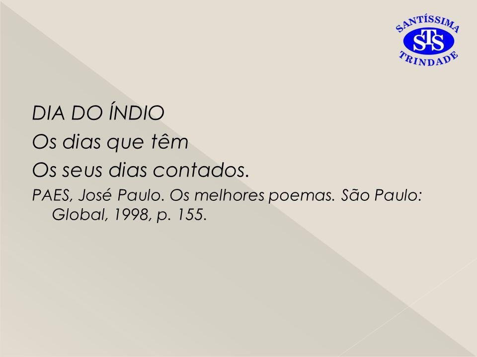 DIA DO ÍNDIO Os dias que têm Os seus dias contados. PAES, José Paulo. Os melhores poemas. São Paulo: Global, 1998, p. 155.