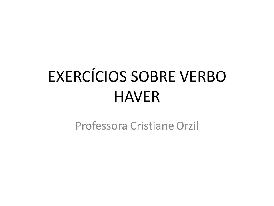 EXERCÍCIOS SOBRE VERBO HAVER Professora Cristiane Orzil