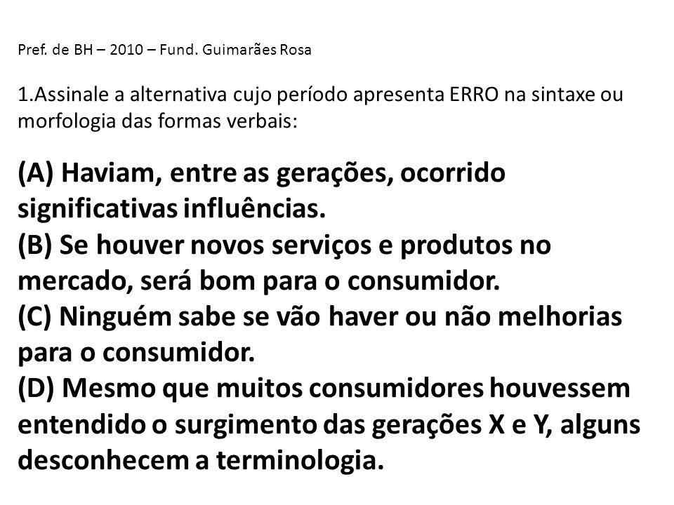 Pref. de BH – 2010 – Fund. Guimarães Rosa 1.Assinale a alternativa cujo período apresenta ERRO na sintaxe ou morfologia das formas verbais: (A) Haviam