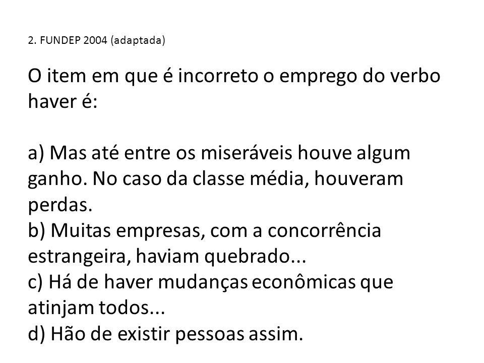 2. FUNDEP 2004 (adaptada) O item em que é incorreto o emprego do verbo haver é: a) Mas até entre os miseráveis houve algum ganho. No caso da classe mé