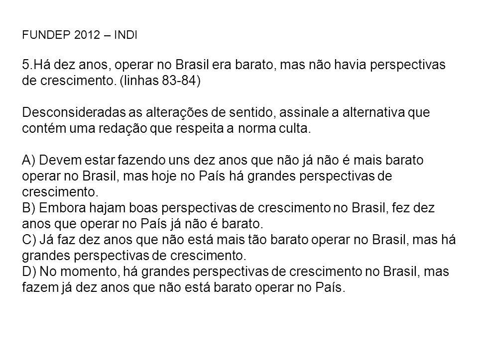 FUNDEP 2012 – INDI 5.Há dez anos, operar no Brasil era barato, mas não havia perspectivas de crescimento. (linhas 83-84) Desconsideradas as alterações