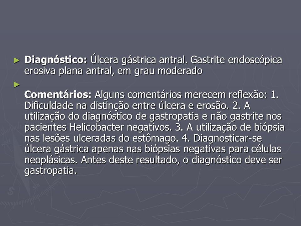 ► Diagnóstico: Úlcera gástrica antral. Gastrite endoscópica erosiva plana antral, em grau moderado ► Comentários: Alguns comentários merecem reflexão: