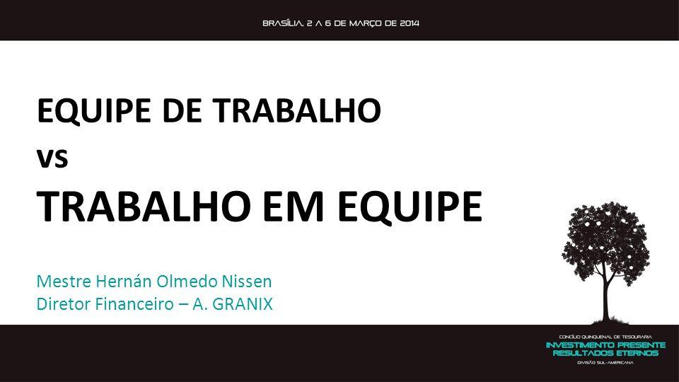 Mestre Hernán Olmedo Nissen Diretor Financeiro – A. GRANIX EQUIPE DE TRABALHO vs TRABALHO EM EQUIPE