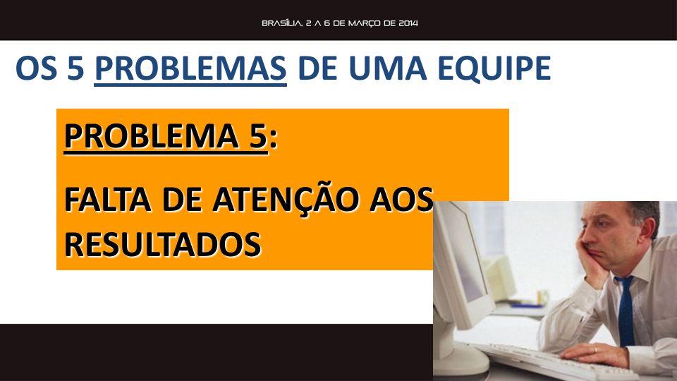 OS 5 PROBLEMAS DE UMA EQUIPE PROBLEMA 5: FALTA DE ATENÇÃO AOS RESULTADOS