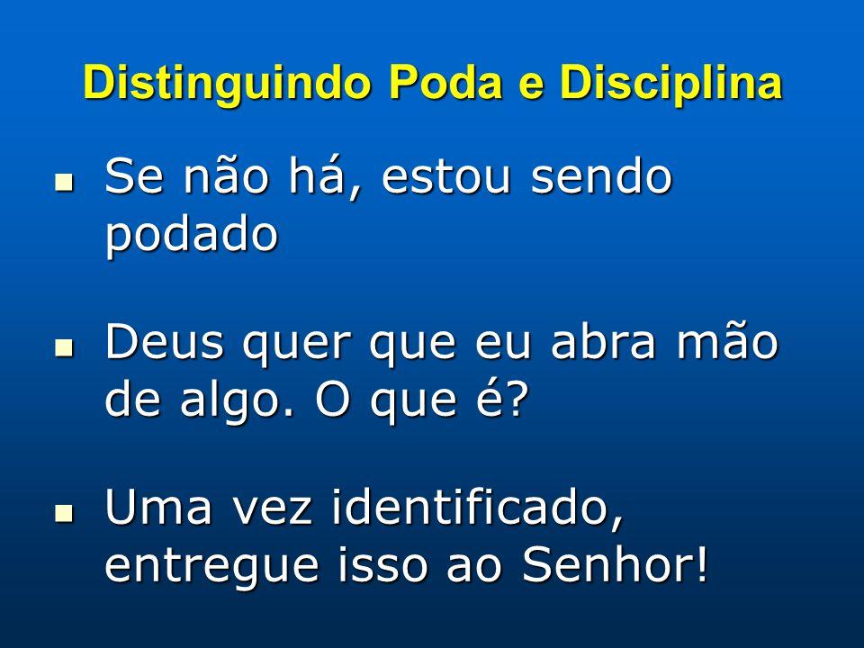 Distinguindo Poda e Disciplina Se não há, estou sendo podado Se não há, estou sendo podado Deus quer que eu abra mão de algo. O que é? Deus quer que e
