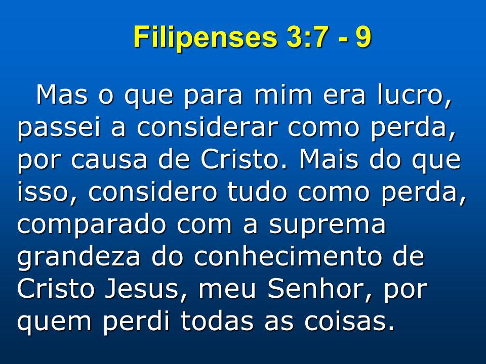 Filipenses 3:7 - 9 Mas o que para mim era lucro, passei a considerar como perda, por causa de Cristo. Mais do que isso, considero tudo como perda, com