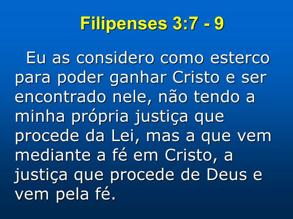 Filipenses 3:7 - 9 Eu as considero como esterco para poder ganhar Cristo e ser encontrado nele, não tendo a minha própria justiça que procede da Lei, mas a que vem mediante a fé em Cristo, a justiça que procede de Deus e vem pela fé.