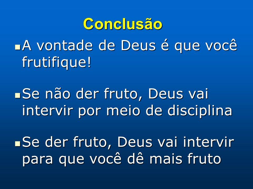 Conclusão A vontade de Deus é que você frutifique! A vontade de Deus é que você frutifique! Se não der fruto, Deus vai intervir por meio de disciplina