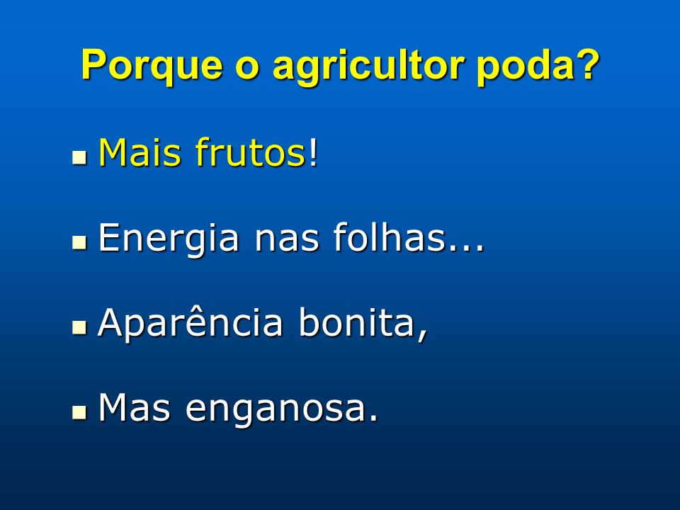 Porque o agricultor poda? Mais frutos! Mais frutos! Energia nas folhas... Energia nas folhas... Aparência bonita, Aparência bonita, Mas enganosa. Mas