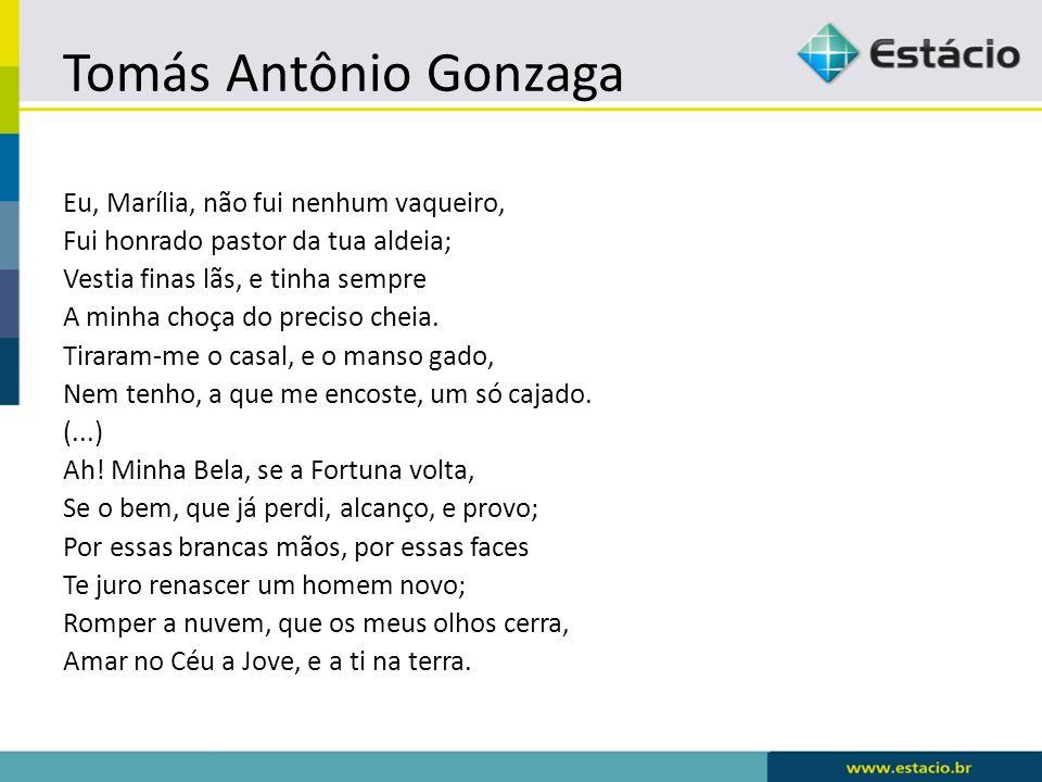 Tomás Antônio Gonzaga Eu, Marília, não fui nenhum vaqueiro, Fui honrado pastor da tua aldeia; Vestia finas lãs, e tinha sempre A minha choça do precis