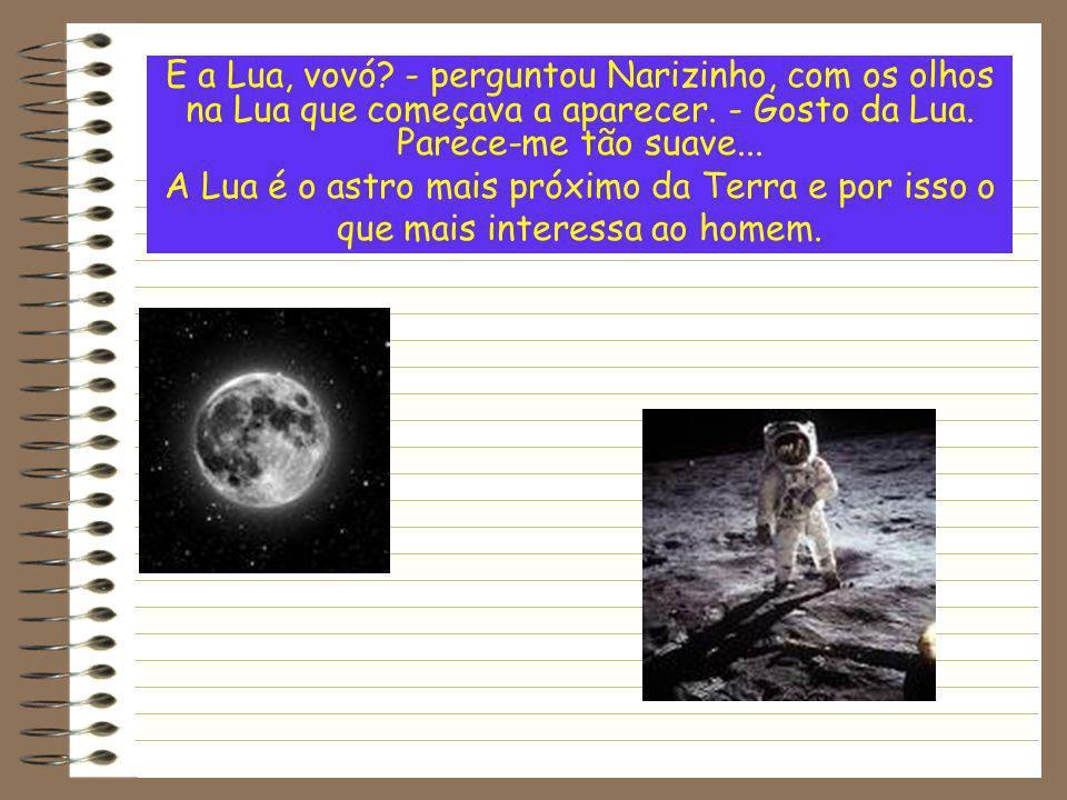 E a Lua, vovó? - perguntou Narizinho, com os olhos na Lua que começava a aparecer. - Gosto da Lua. Parece-me tão suave... A Lua é o astro mais próximo