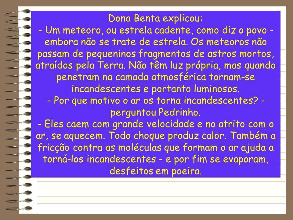 Dona Benta explicou: - Um meteoro, ou estrela cadente, como diz o povo - embora não se trate de estrela. Os meteoros não passam de pequeninos fragment