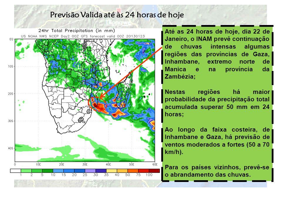 Previsão Valida para às próximas 48 horas Até as 24 horas de quarta-feira, dia 23 de Janeiro, o INAM prevê a migração do núcleo de chuvas intensas para o litoral da província de Inhambane; Toda a faixa costeira de Inhambane e Gaza poderá registar ventos moderados a fortes (50 a 70 km/h) Há previsão de chuvas em regime moderado a forte (30 a 50 mm em 24 horas) no extremo sul da província de Manica, algumas áreas de Tete e Zambézia.