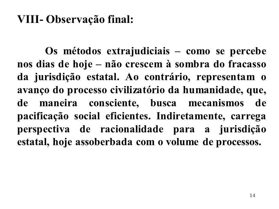 VIII- Observação final: Os métodos extrajudiciais – como se percebe nos dias de hoje – não crescem à sombra do fracasso da jurisdição estatal. Ao cont