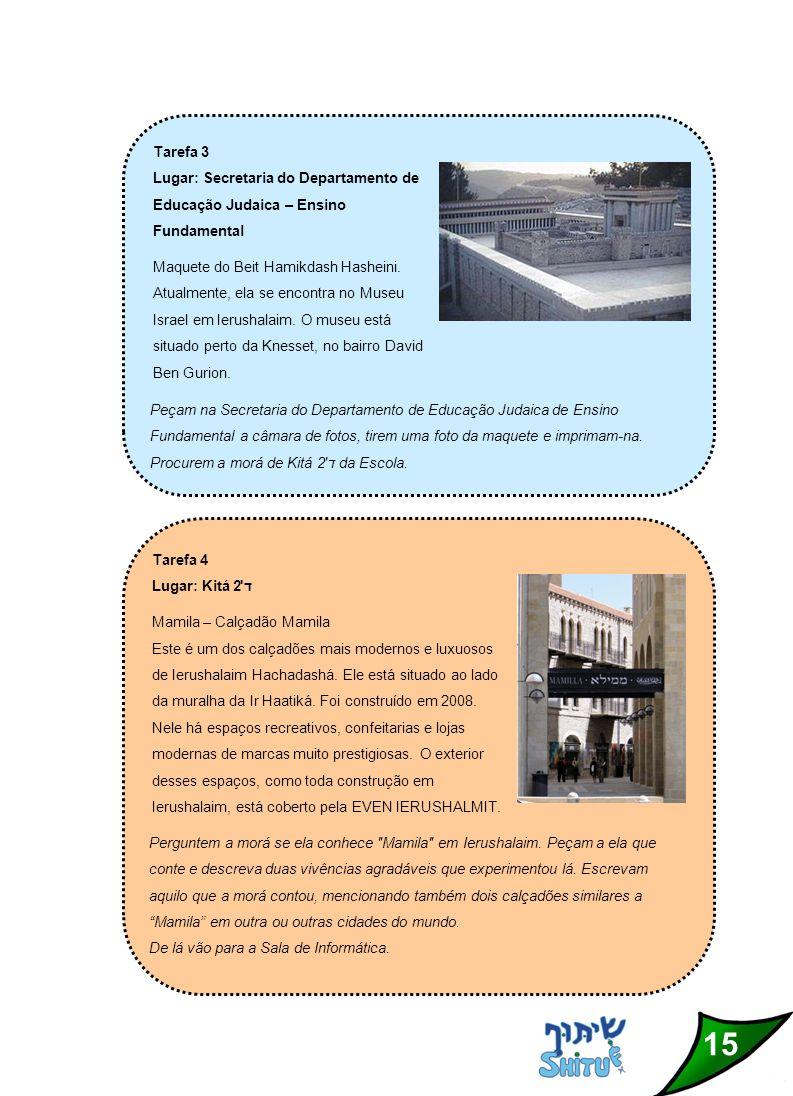 15 Tarefa 3 Lugar: Secretaria do Departamento de Educação Judaica – Ensino Fundamental Maquete do Beit Hamikdash Hasheini.