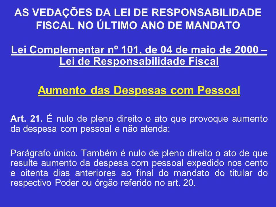 AS VEDAÇÕES DA LEI DE RESPONSABILIDADE FISCAL NO ÚLTIMO ANO DE MANDATO Lei Complementar nº 101, de 04 de maio de 2000 – Lei de Responsabilidade Fiscal Aumento das Despesas com Pessoal Art.