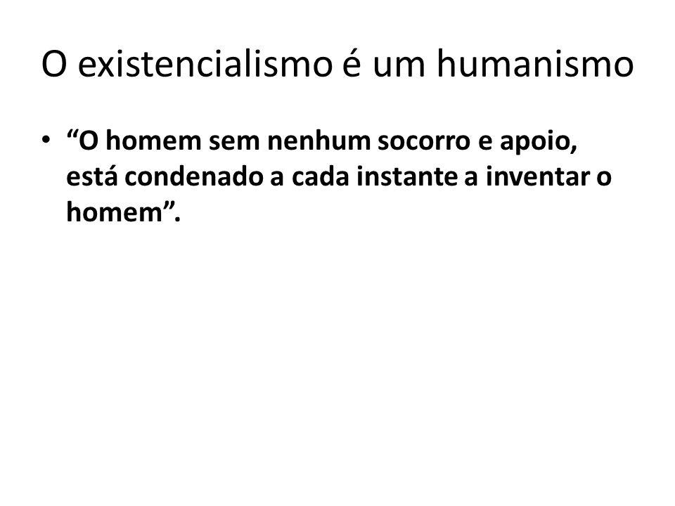 """O existencialismo é um humanismo """"O homem sem nenhum socorro e apoio, está condenado a cada instante a inventar o homem""""."""