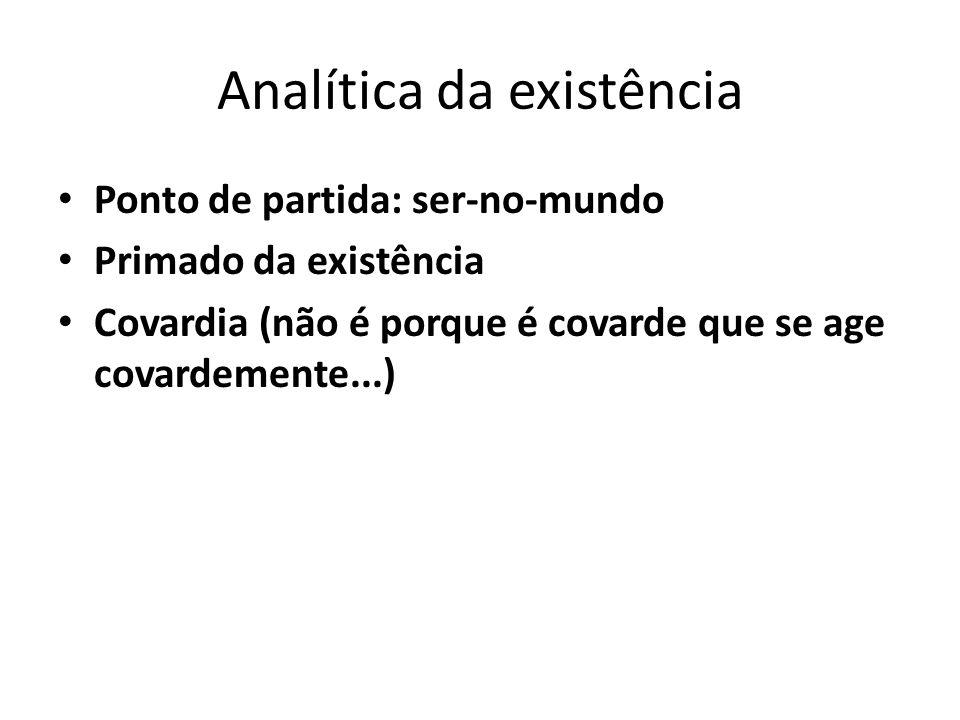 Analítica da existência Ponto de partida: ser-no-mundo Primado da existência Covardia (não é porque é covarde que se age covardemente...)