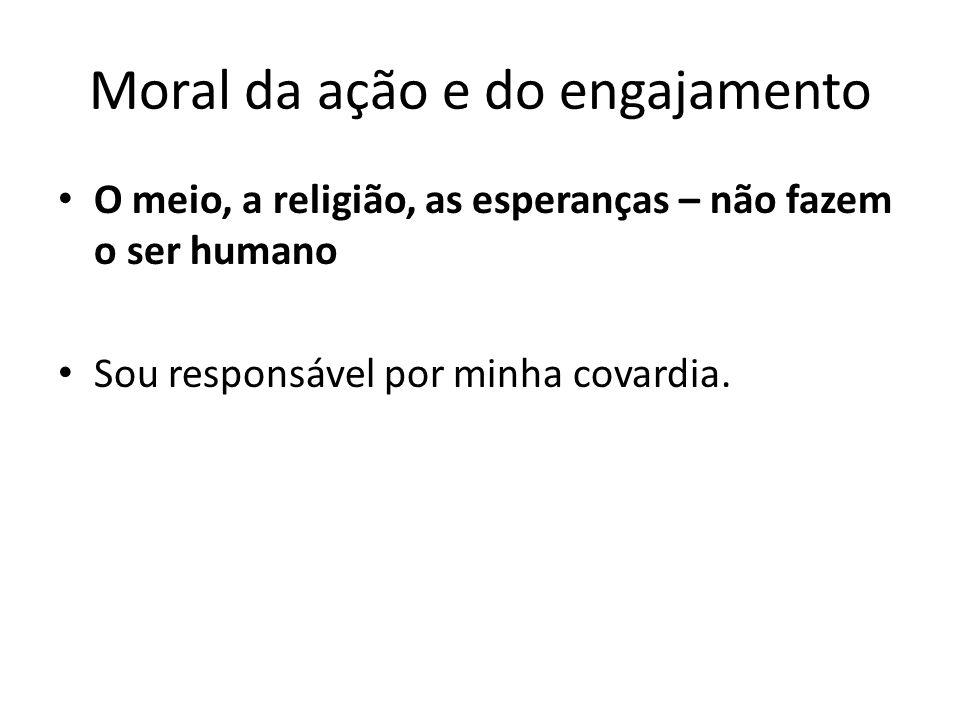 Moral da ação e do engajamento O meio, a religião, as esperanças – não fazem o ser humano Sou responsável por minha covardia.