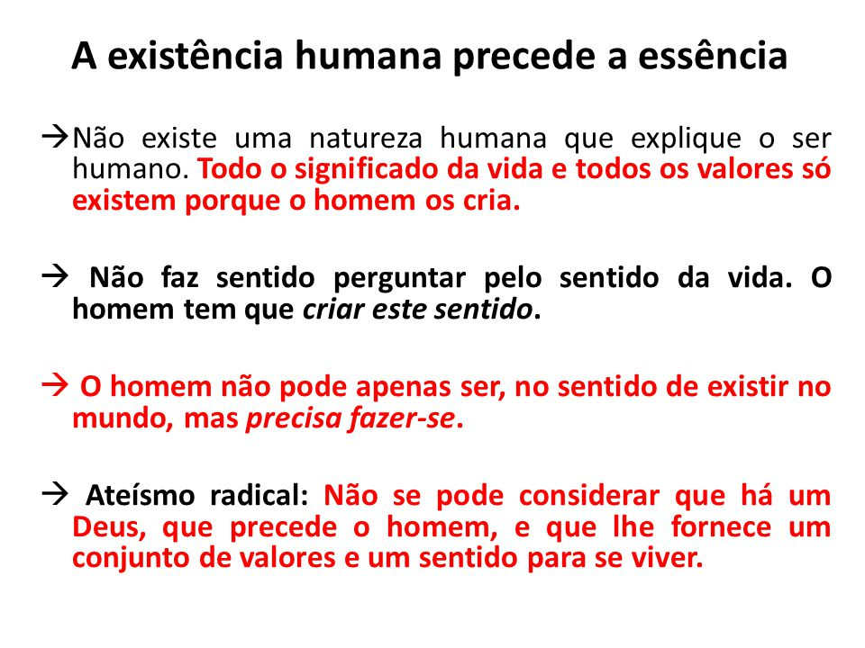 A existência humana precede a essência  Não existe uma natureza humana que explique o ser humano. Todo o significado da vida e todos os valores só ex