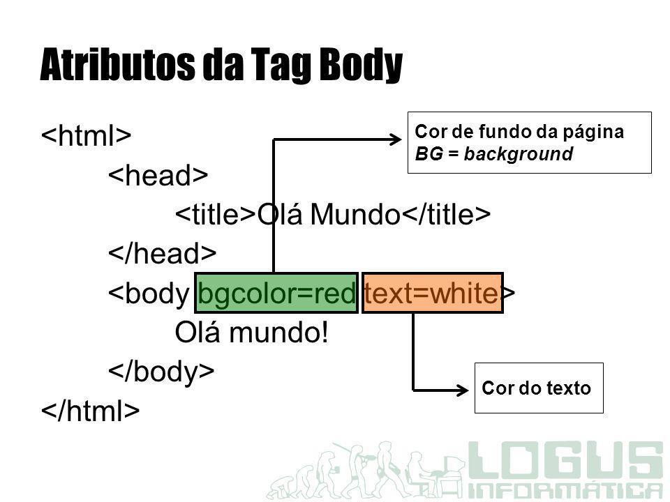 Atributos da Tag Body Olá Mundo Olá mundo! Cor de fundo da página BG = background Cor do texto