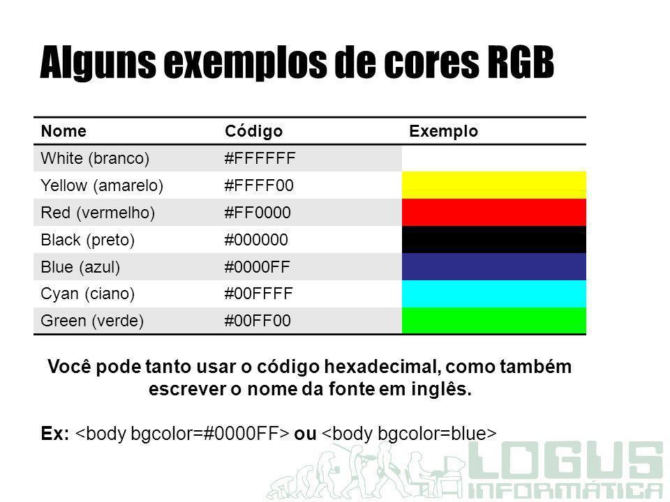 Alguns exemplos de cores RGB NomeCódigoExemplo White (branco)#FFFFFF Yellow (amarelo)#FFFF00 Red (vermelho)#FF0000 Black (preto)#000000 Blue (azul)#00