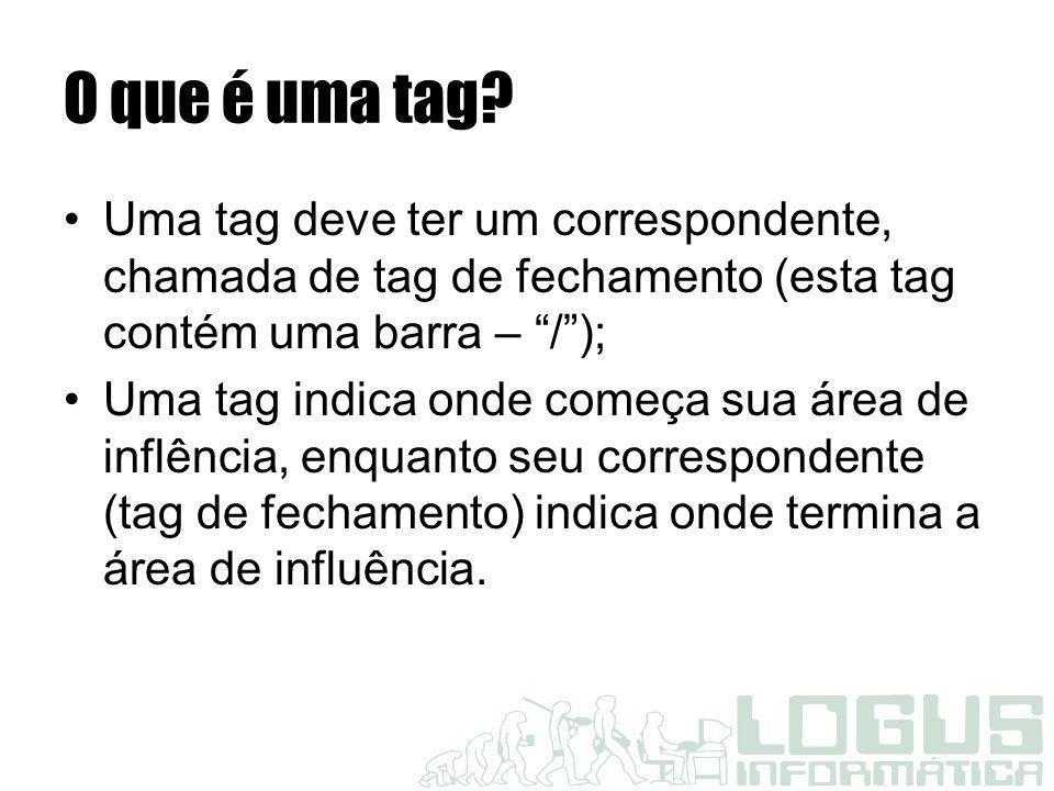 """O que é uma tag? Uma tag deve ter um correspondente, chamada de tag de fechamento (esta tag contém uma barra – """"/""""); Uma tag indica onde começa sua ár"""